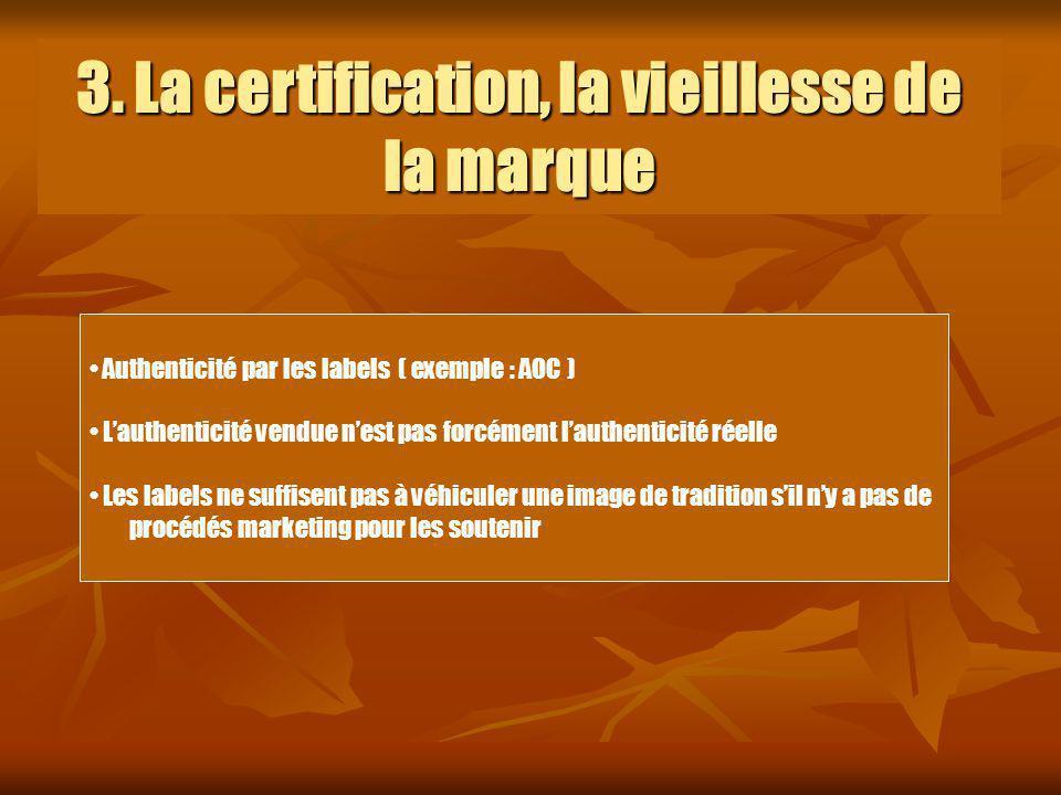3. La certification, la vieillesse de la marque Authenticité par les labels ( exemple : AOC ) Lauthenticité vendue nest pas forcément lauthenticité ré