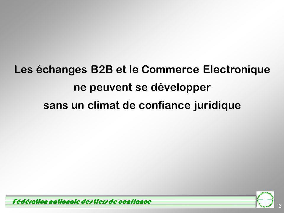 Fédération nationale des tiers de confiance 2 Les échanges B2B et le Commerce Electronique ne peuvent se développer sans un climat de confiance juridique