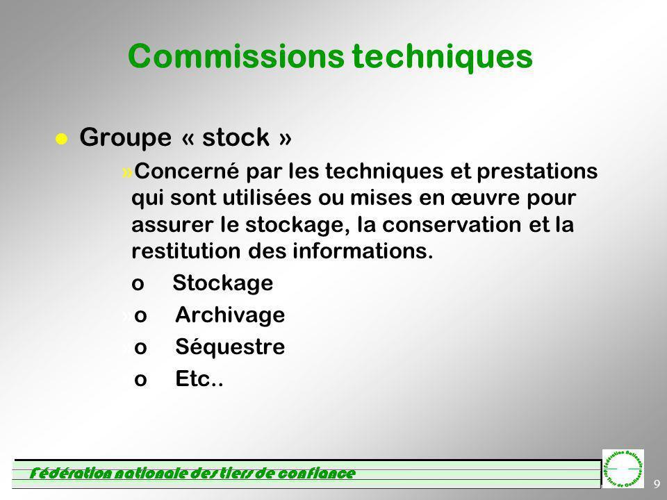 Fédération nationale des tiers de confiance 9 Commissions techniques l Groupe « stock » »Concerné par les techniques et prestations qui sont utilisées ou mises en œuvre pour assurer le stockage, la conservation et la restitution des informations.