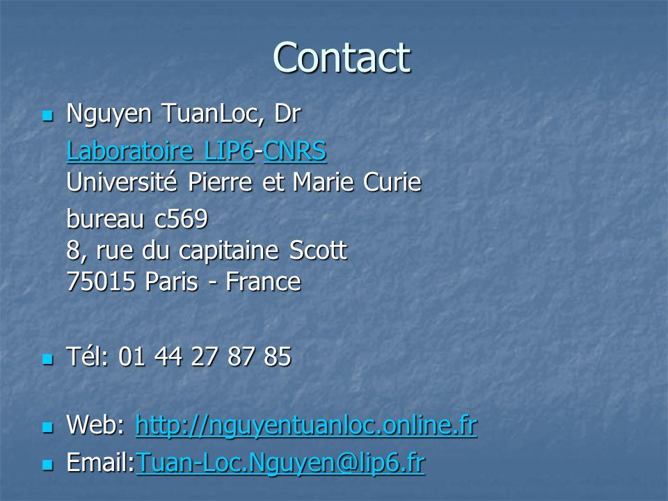 Contact Nguyen TuanLoc, Dr Nguyen TuanLoc, Dr Laboratoire LIP6Laboratoire LIP6-CNRS Université Pierre et Marie Curie CNRS Laboratoire LIP6CNRS bureau c569 8, rue du capitaine Scott 75015 Paris - France Tél: 01 44 27 87 85 Tél: 01 44 27 87 85 Web: http://nguyentuanloc.online.fr Web: http://nguyentuanloc.online.frhttp://nguyentuanloc.online.fr Email:Tuan-Loc.Nguyen@lip6.fr Email:Tuan-Loc.Nguyen@lip6.frTuan-Loc.Nguyen@lip6.fr
