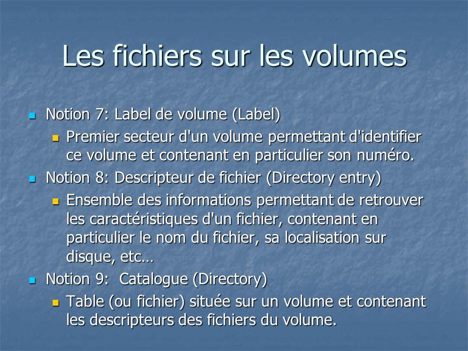 Les fichiers sur les volumes Notion 7: Label de volume (Label) Notion 7: Label de volume (Label) Premier secteur d un volume permettant d identifier ce volume et contenant en particulier son numéro.