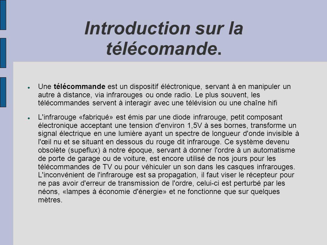 Introduction sur la télécomande. Une télécommande est un dispositif éléctronique, servant à en manipuler un autre à distance, via infrarouges ou onde