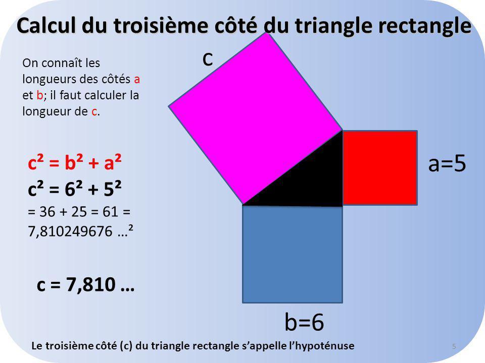 c a=5 b=6 c² = b² + a² c² = 6² + 5² = 36 + 25 = 61 = 7,810249676 …² Calcul du troisième côté du triangle rectangle c = 7,810 … Le troisième côté (c) du triangle rectangle sappelle lhypoténuse 5 On connaît les longueurs des côtés a et b; il faut calculer la longueur de c.