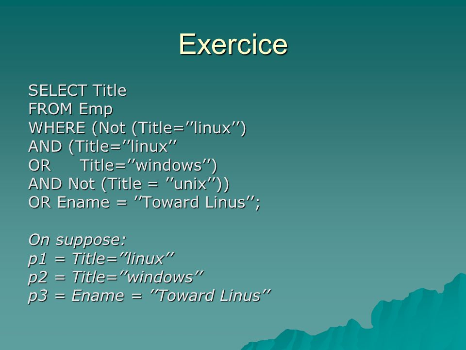 Exercice SELECT Title FROM Emp WHERE (Not (Title=linux) AND (Title=linux OR Title=windows) AND Not (Title = unix)) OR Ename = Toward Linus; On suppose: p1 = Title=linux p2 = Title=windows p3 = Ename = Toward Linus