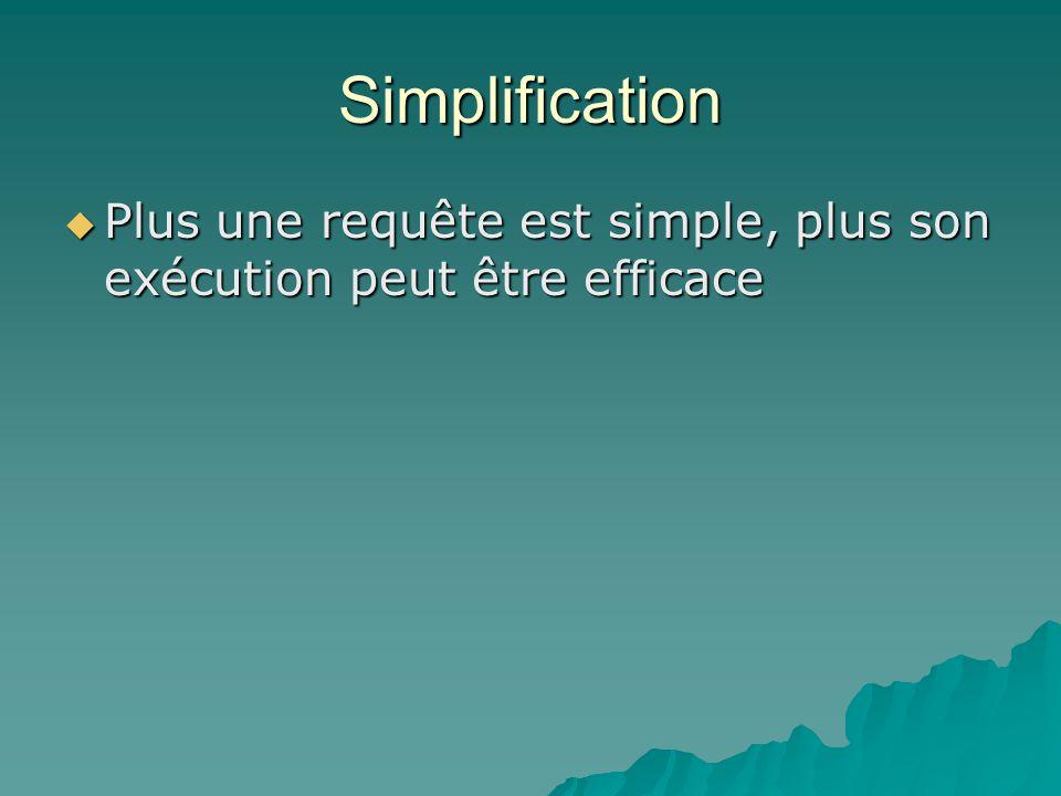 Simplification Plus une requête est simple, plus son exécution peut être efficace Plus une requête est simple, plus son exécution peut être efficace