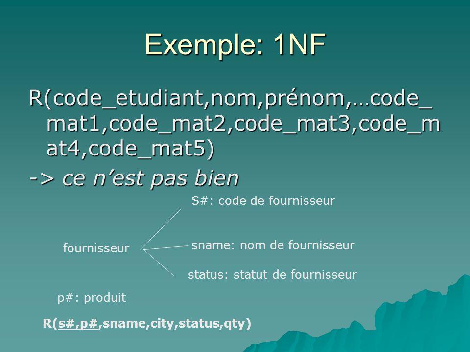 Exemple: 1NF R(code_etudiant,nom,prénom,…code_ mat1,code_mat2,code_mat3,code_m at4,code_mat5) -> ce nest pas bien fournisseur S#: code de fournisseur sname: nom de fournisseur status: statut de fournisseur R(s#,p#,sname,city,status,qty) p#: produit