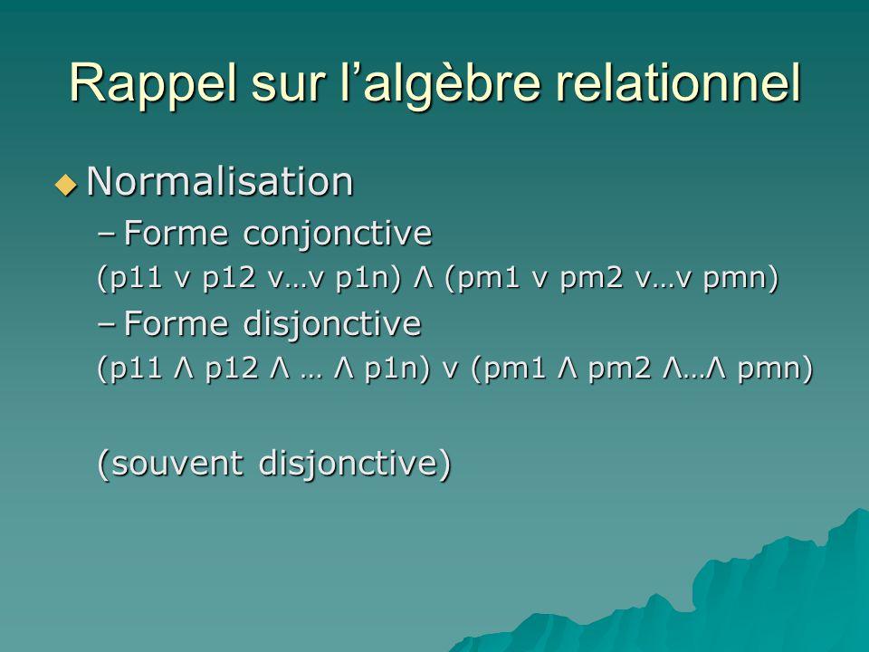 Rappel sur lalgèbre relationnel Normalisation Normalisation –Forme conjonctive (p11 ν p12 v…v p1n) Λ (pm1 ν pm2 v…v pmn) –Forme disjonctive (p11 Λ p12 Λ … Λ p1n) v (pm1 Λ pm2 Λ…Λ pmn) (souvent disjonctive)