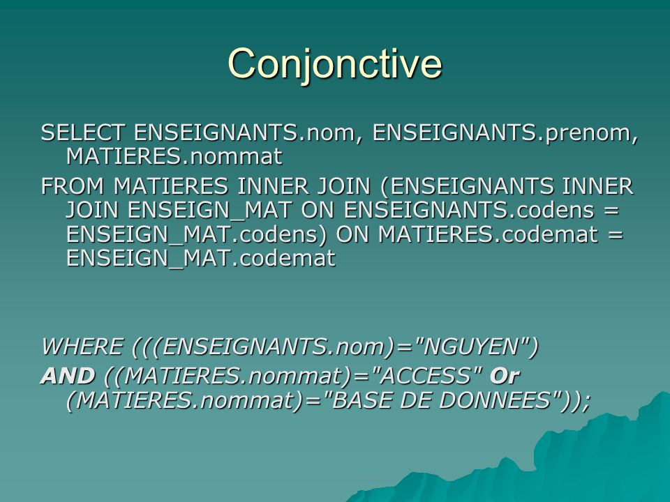Disjonctive SELECT ENSEIGNANTS.nom, ENSEIGNANTS.prenom, MATIERES.nommat FROM MATIERES INNER JOIN (ENSEIGNANTS INNER JOIN ENSEIGN_MAT ON ENSEIGNANTS.codens = ENSEIGN_MAT.codens) ON MATIERES.codemat = ENSEIGN_MAT.codemat WHERE ( ( (ENSEIGNANTS.nom)= NGUYEN AND (MATIERES.nommat)= BASE DE DONNEES ) OR ( (MATIERES.nommat)= ACCESS AND (MATIERES.nommat)= BASE DE DONNEES ));