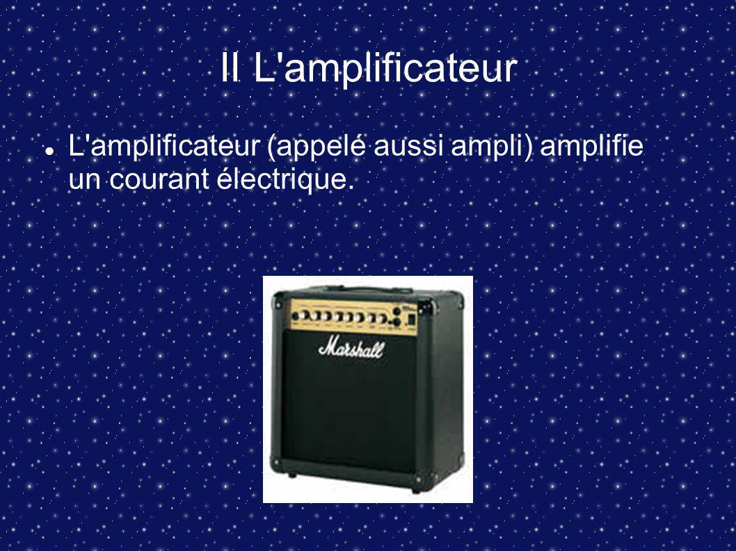 II L amplificateur L amplificateur (appelé aussi ampli) amplifie un courant électrique.
