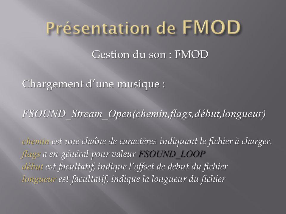 Gestion du son : FMOD Chargement dune musique : FSOUND_Stream_Open(chemin,flags,début,longueur) chemin est une chaîne de caractères indiquant le fichier à charger.