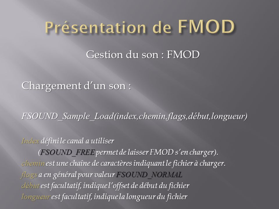 Gestion du son : FMOD Chargement dun son : FSOUND_Sample_Load(index,chemin,flags,début,longueur) Index défini le canal a utiliser ( FSOUND_FREE permet