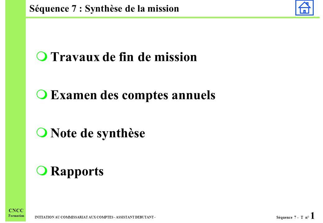 Séquence 7 - T n° 1 INITIATION AU COMMISSARIAT AUX COMPTES - ASSISTANT DEBUTANT - CNCC Formation Séquence 7 : Synthèse de la mission mTravaux de fin de mission mExamen des comptes annuels mNote de synthèse mRapports