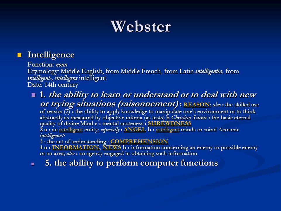 Webster Intelligence Intelligence Function: noun Etymology: Middle English, from Middle French, from Latin intelligentia, from intelligent-, intellige