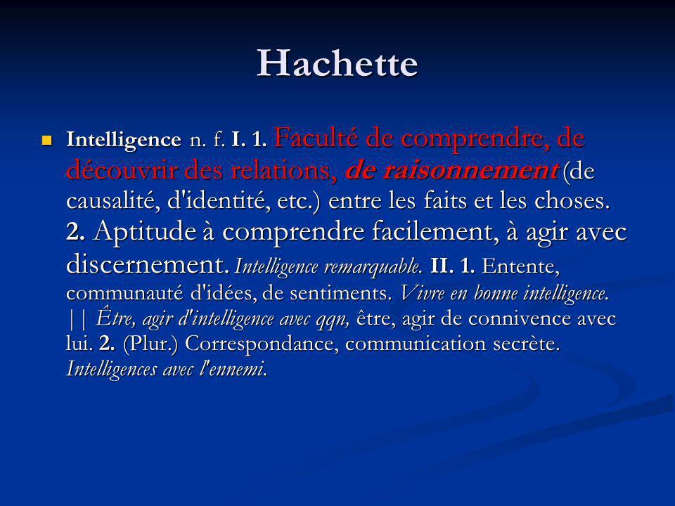 Hachette Intelligence n. f. I. 1. Faculté de comprendre, de découvrir des relations, de raisonnement (de causalité, d'identité, etc.) entre les faits