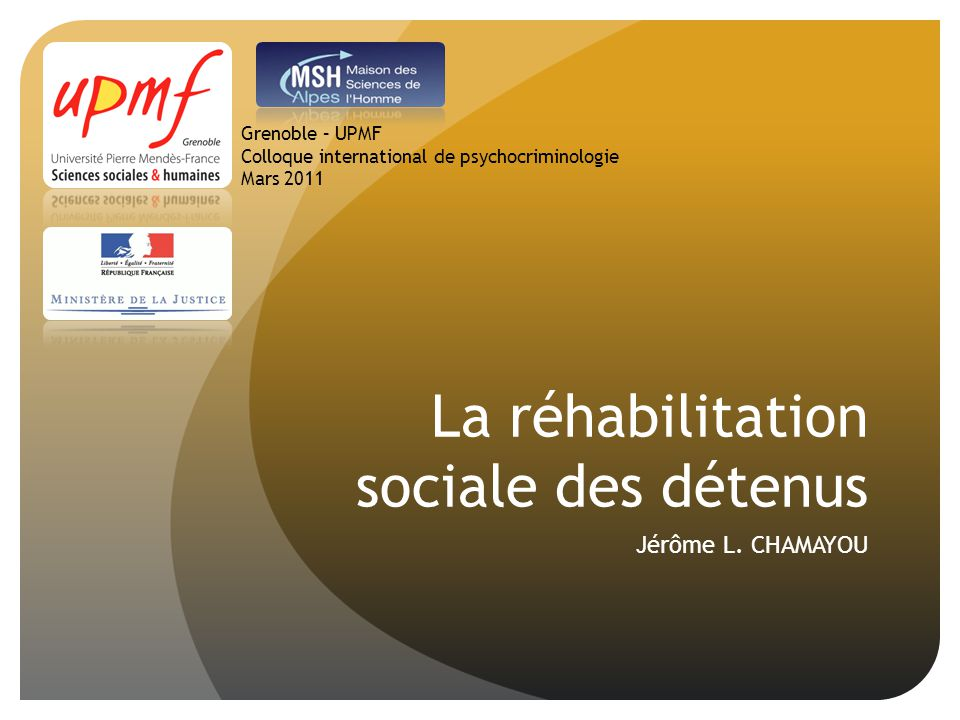 La réhabilitation sociale des détenus Jérôme L. CHAMAYOU Grenoble – UPMF Colloque international de psychocriminologie Mars 2011