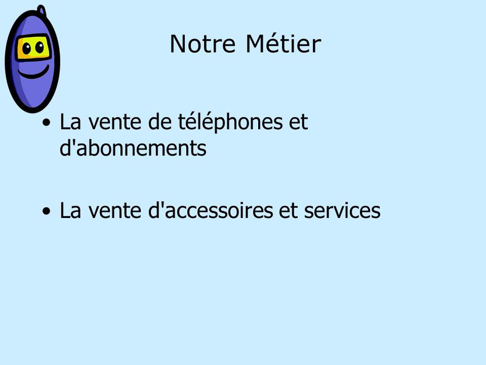 Notre Métier La vente de téléphones et d abonnements La vente d accessoires et services