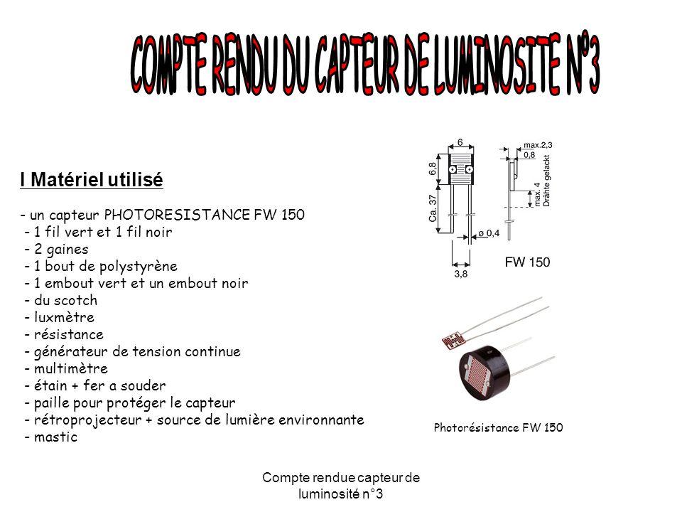 Compte rendue capteur de luminosité n°3 I Matériel utilisé - un capteur PHOTORESISTANCE FW 150 - 1 fil vert et 1 fil noir - 2 gaines - 1 bout de polystyrène - 1 embout vert et un embout noir - du scotch - luxmètre - résistance - générateur de tension continue - multimètre - étain + fer a souder - paille pour protéger le capteur - rétroprojecteur + source de lumière environnante - mastic Photorésistance FW 150