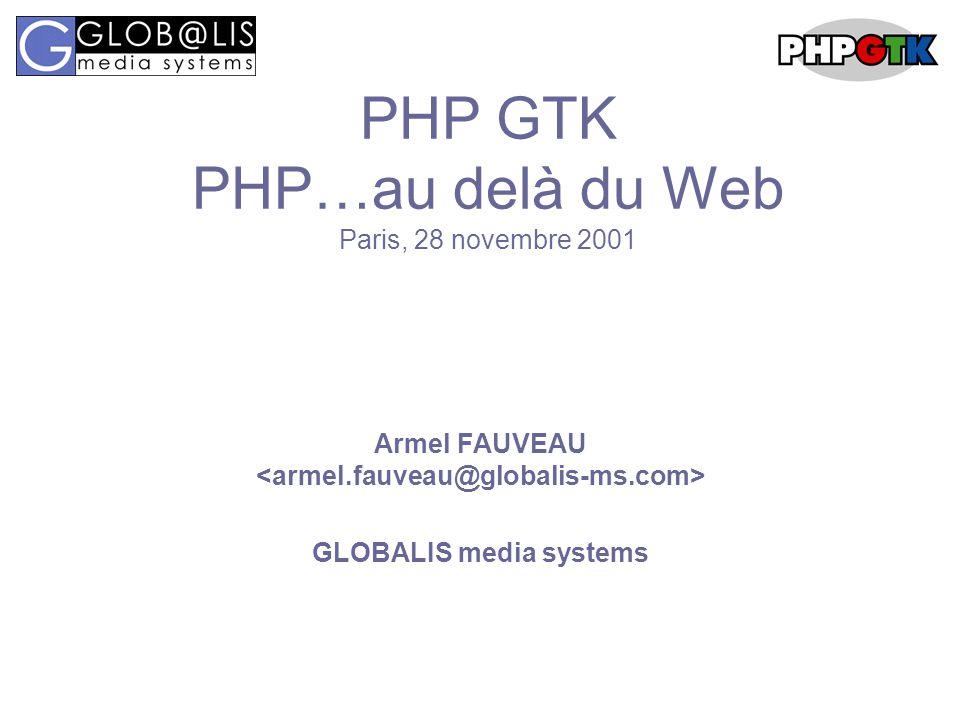 PHP GTK PHP…au delà du Web Paris, 28 novembre 2001 Armel FAUVEAU GLOBALIS media systems