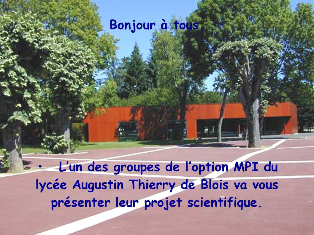 Bonjour à tous.Lun des groupes de loption MPI du lycée Augustin Thierry de Blois va vous présenter leur projet scientifique.