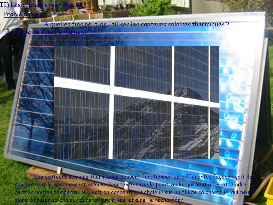 2/ Mode de fonctionnement Les capteurs solaires thermiques peuvent fonctionner de différentes façons : soit ils concentrent le rayonnement solaire directement sur le point voulu, qui peut alors atteindre de très hautes températures, soit on concentre la chaleur sur un fluide caloporteur, qui peut alors diffuser sa chaleur dans un autre lieu, et ainsi le réchauffer.