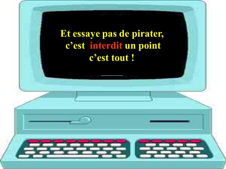 Et essaye pas de pirater, cest interdit un point cest tout !