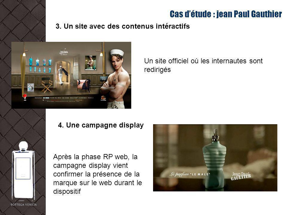 Cas détude : jean Paul Gauthier 3. Un site avec des contenus intéractifs Après la phase RP web, la campagne display vient confirmer la présence de la