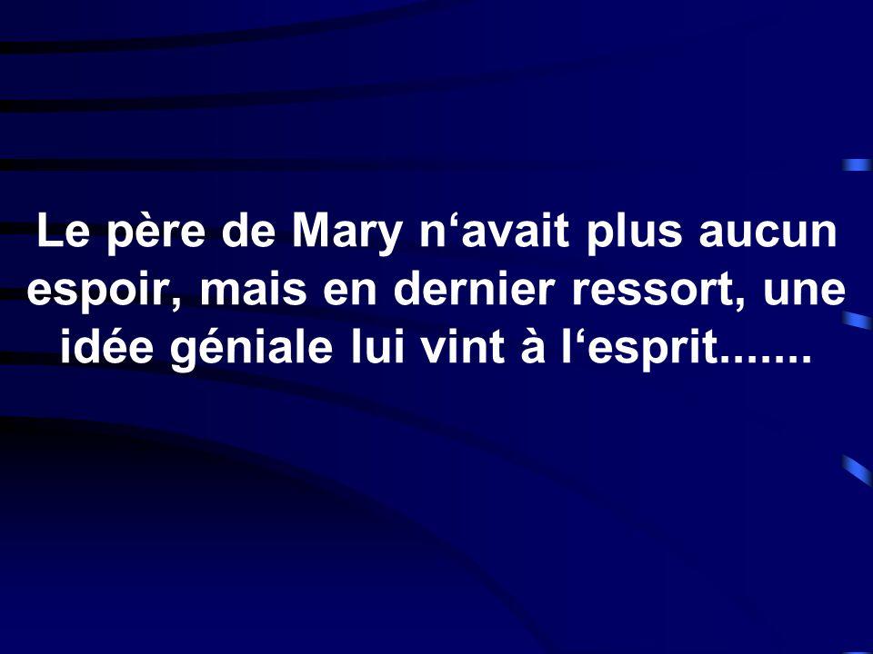 Le père de Mary navait plus aucun espoir, mais en dernier ressort, une idée géniale lui vint à lesprit.......