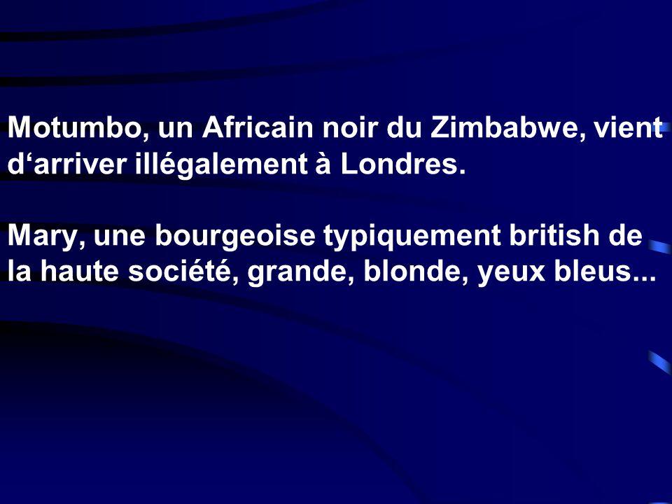 Motumbo, un Africain noir du Zimbabwe, vient darriver illégalement à Londres. Mary, une bourgeoise typiquement british de la haute société, grande, bl