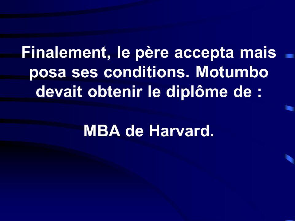 Finalement, le père accepta mais posa ses conditions. Motumbo devait obtenir le diplôme de : MBA de Harvard.