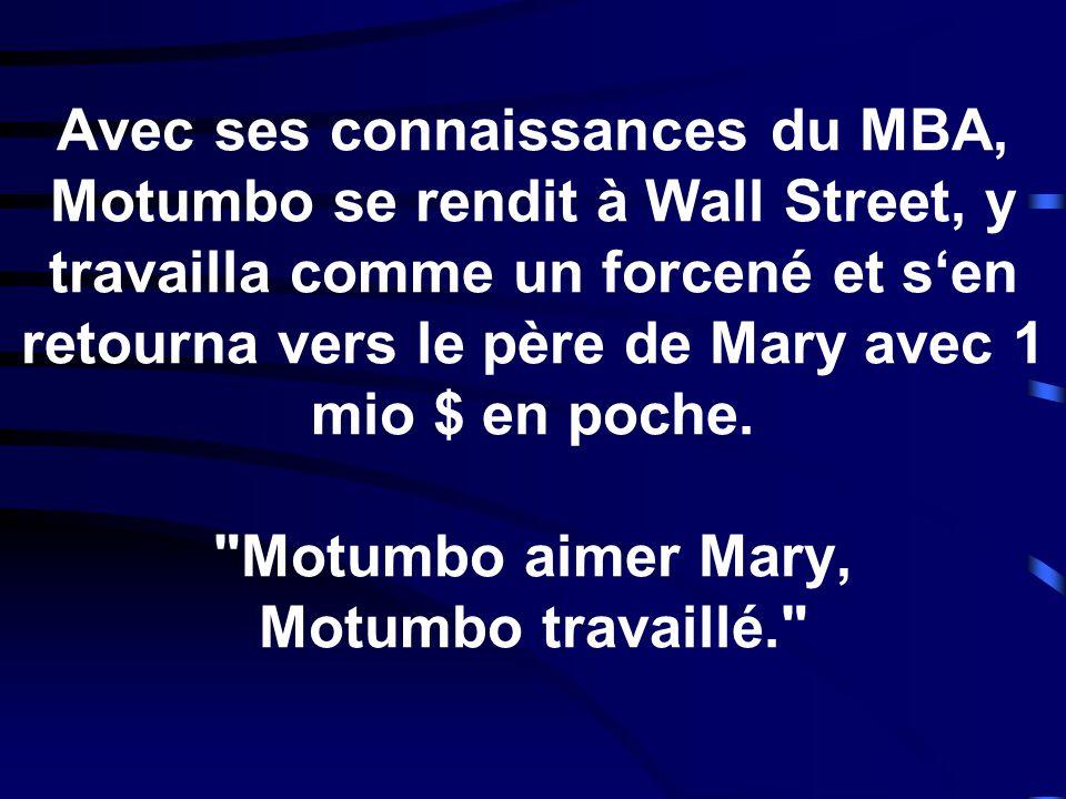 Avec ses connaissances du MBA, Motumbo se rendit à Wall Street, y travailla comme un forcené et sen retourna vers le père de Mary avec 1 mio $ en poch