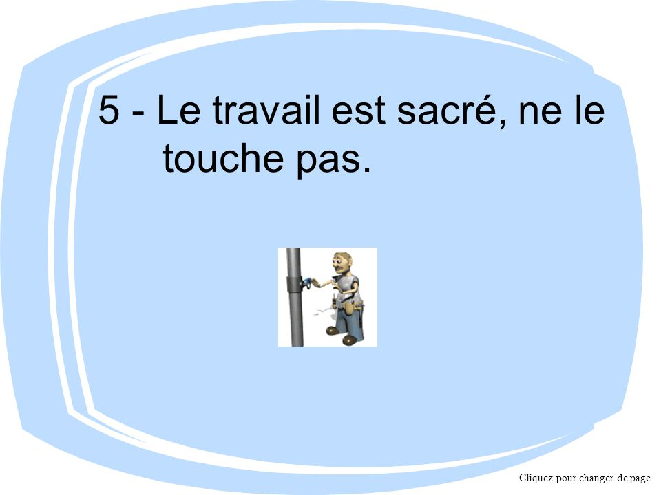 5 - Le travail est sacré, ne le touche pas. Cliquez pour changer de page