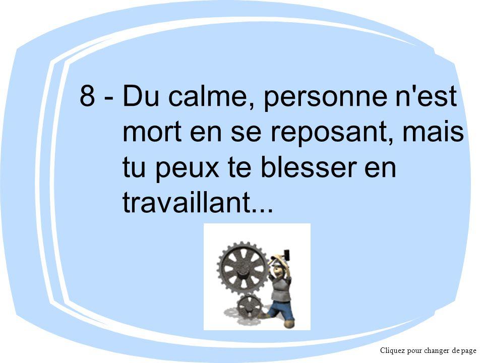 8 - Du calme, personne n est mort en se reposant, mais tu peux te blesser en travaillant...