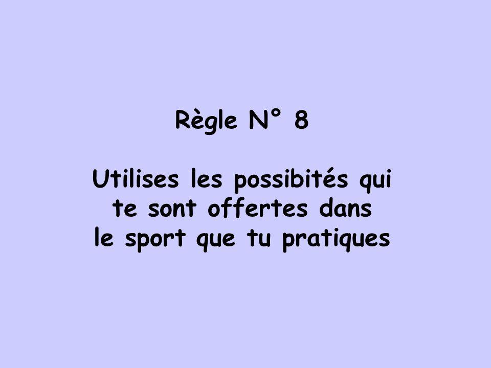 Règle N° 8 Utilises les possibités qui te sont offertes dans le sport que tu pratiques