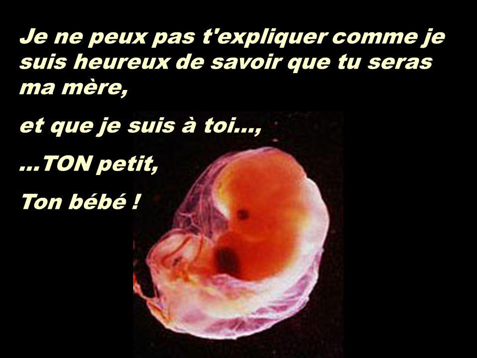 Je ne peux pas t expliquer comme je suis heureux de savoir que tu seras ma mère, et que je suis à toi…, …TON petit, Ton bébé !