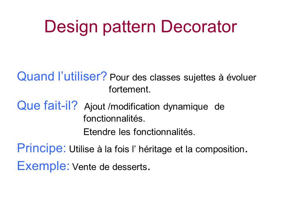 Design pattern Decorator Quand lutiliser? Pour des classes sujettes à évoluer fortement. Que fait-il? Ajout /modification dynamique de fonctionnalités