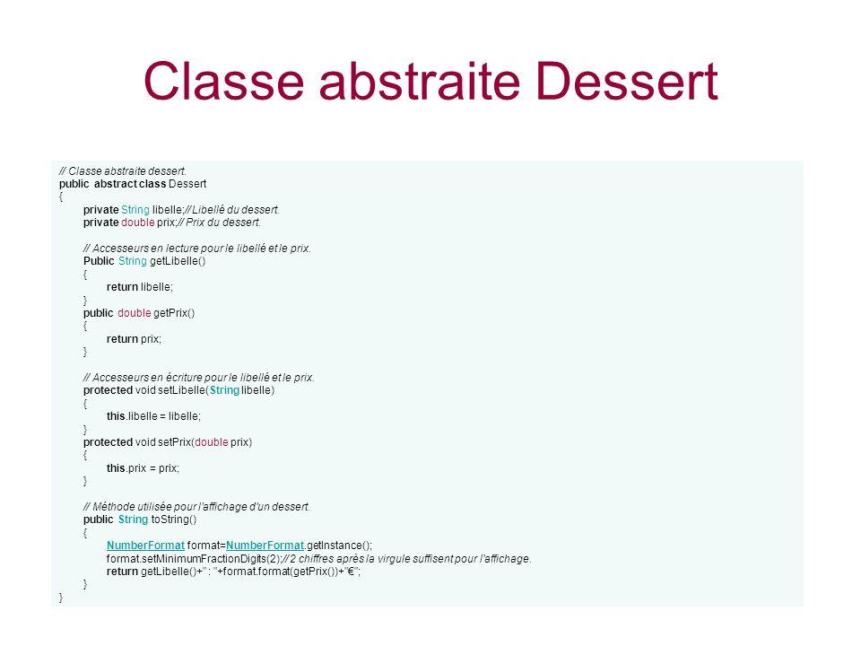 Classe abstraite Dessert // Classe abstraite dessert. public abstract class Dessert { private String libelle;// Libellé du dessert. private double pri