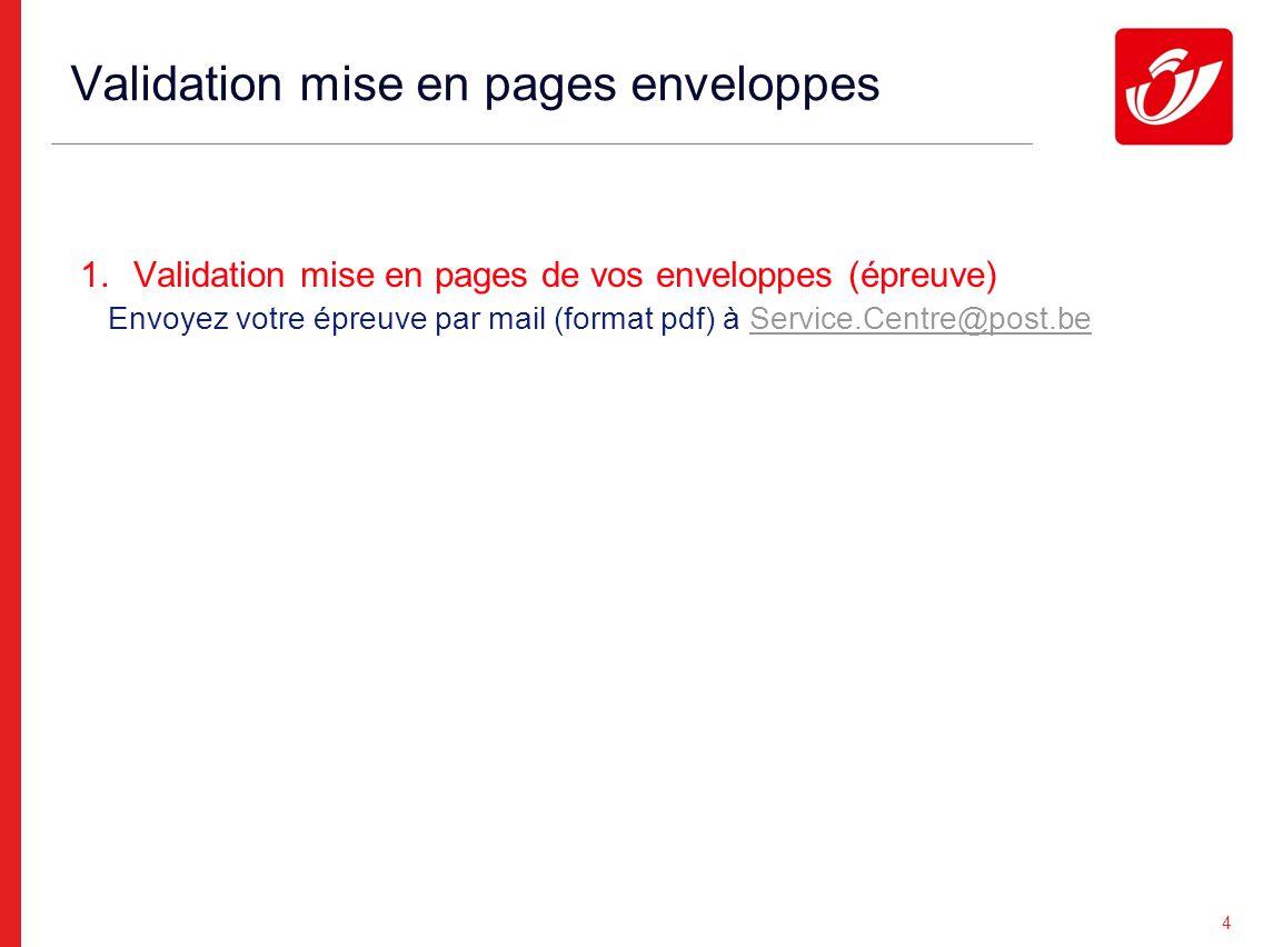 4 Validation mise en pages enveloppes 1.Validation mise en pages de vos enveloppes (épreuve) Envoyez votre épreuve par mail (format pdf) à Service.Centre@post.beService.Centre@post.be