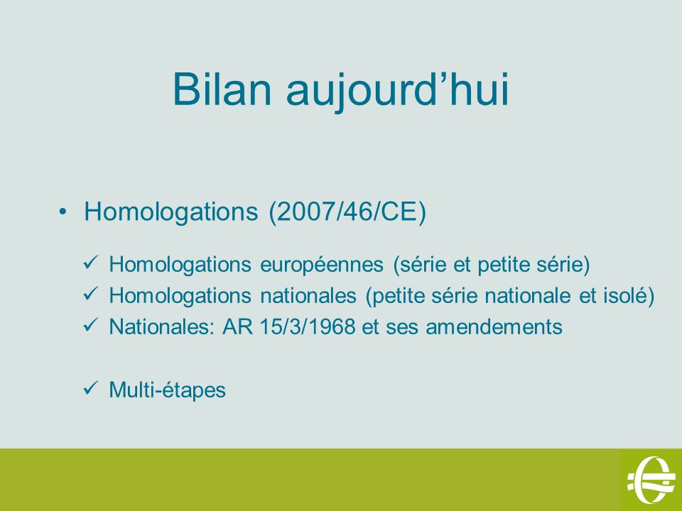 Bilan aujourdhui Homologations (2007/46/CE) Homologations européennes (série et petite série) Homologations nationales (petite série nationale et isolé) Nationales: AR 15/3/1968 et ses amendements Multi-étapes