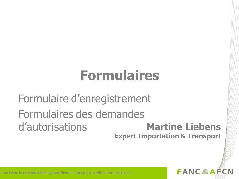 Het FANC is ISO 9001:2000 gecertifieerd – lAFCN est certifiée ISO 9001:2000 Formulaires Martine Liebens Expert Importation & Transport Formulaire denregistrement Formulaires des demandes dautorisations