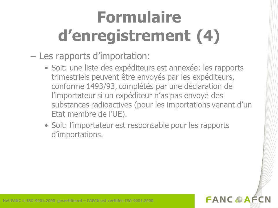 Formulaire denregistrement (4) Het FANC is ISO 9001:2000 gecertifieerd – lAFCN est certifiée ISO 9001:2000 –Les rapports dimportation: Soit: une liste des expéditeurs est annexée: les rapports trimestriels peuvent être envoyés par les expéditeurs, conforme 1493/93, complétés par une déclaration de limportateur si un expéditeur nas pas envoyé des substances radioactives (pour les importations venant dun Etat membre de lUE).