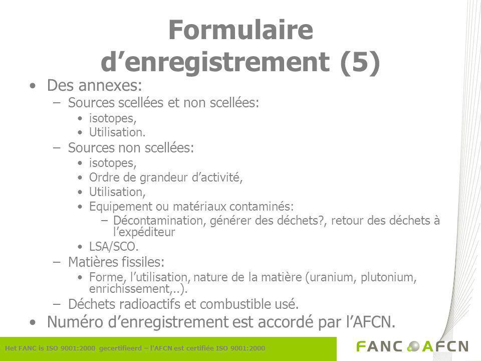 Formulaire denregistrement (5) Het FANC is ISO 9001:2000 gecertifieerd – lAFCN est certifiée ISO 9001:2000 Des annexes: –Sources scellées et non scellées: isotopes, Utilisation.