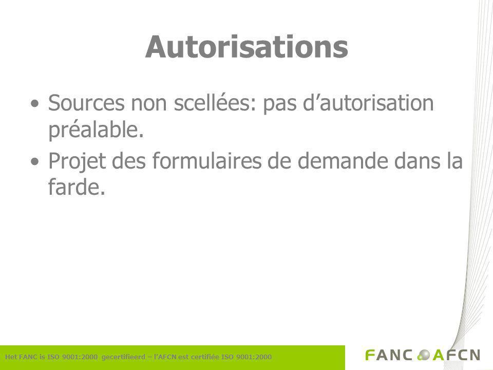 Autorisations Het FANC is ISO 9001:2000 gecertifieerd – lAFCN est certifiée ISO 9001:2000 Sources non scellées: pas dautorisation préalable.