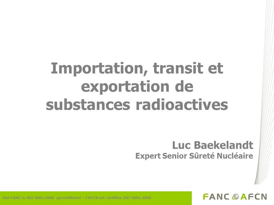 Importation, transit et exportation de substances radioactives Luc Baekelandt Expert Senior Sûreté Nucléaire Het FANC is ISO 9001:2000 gecertifieerd –