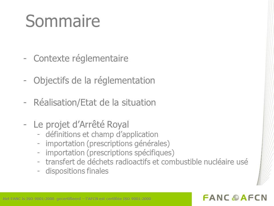 Contexte Réglementaire -Directive Européenne 92/3/Euratom modification de lAR du 28 février 1963 -Loi du 15 avril 1994 -AR du 20 juillet 2001 -Adhésion à la Convention Commune -Directive Européenne 2006/117/Euratom modification de lAR du 20 juillet 2001 Het FANC is ISO 9001:2000 gecertifieerd – lAFCN est certifiée ISO 9001:2000