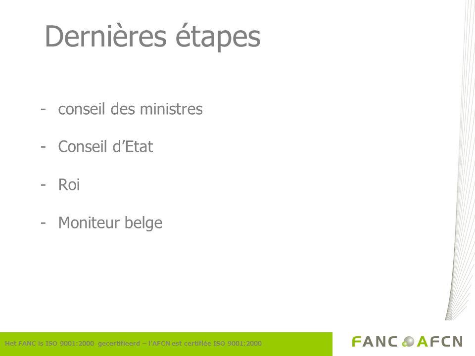 Dernières étapes -conseil des ministres -Conseil dEtat -Roi -Moniteur belge Het FANC is ISO 9001:2000 gecertifieerd – lAFCN est certifiée ISO 9001:200