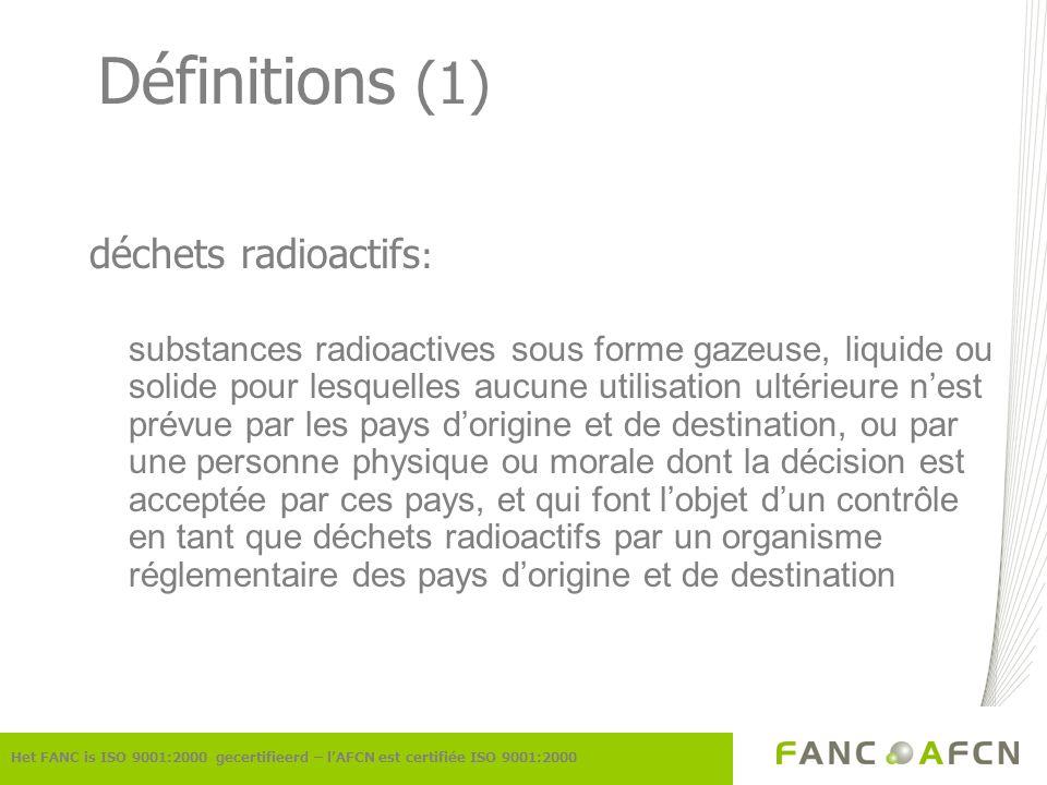 Définitions (2) combustible usé combustible nucléaire qui a été irradié dans le cœur dun réacteur et qui en a été définitivement retiré matières fissiles U-233, U-235, Pu-239, Pu-241 et des mélanges de ces radionucléides, à lexception de luranium naturel et appauvri Het FANC is ISO 9001:2000 gecertifieerd – lAFCN est certifiée ISO 9001:2000