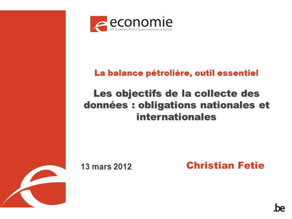 La balance pétrolière, outil essentiel Les objectifs de la collecte des données : obligations nationales et internationales Christian Fetie 13 mars 2012