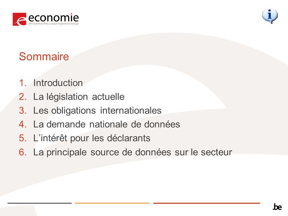 Sommaire 1.Introduction 2.La législation actuelle 3.Les obligations internationales 4.La demande nationale de données 5.Lintérêt pour les déclarants 6.La principale source de données sur le secteur