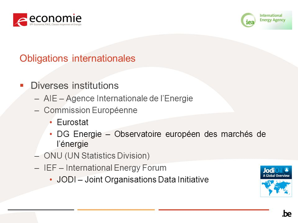 Obligations internationales Diverses institutions –AIE – Agence Internationale de lEnergie –Commission Européenne Eurostat DG Energie – Observatoire européen des marchés de lénergie –ONU (UN Statistics Division) –IEF – International Energy Forum JODI – Joint Organisations Data Initiative