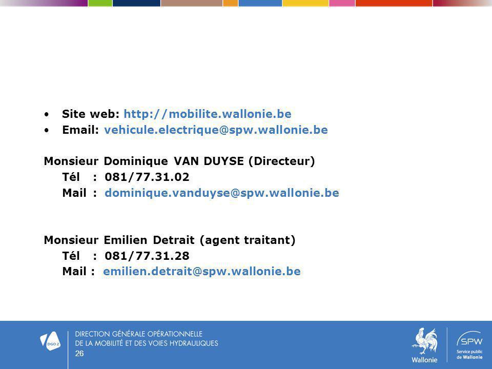 26 Site web: http://mobilite.wallonie.be Email: vehicule.electrique@spw.wallonie.be Monsieur Dominique VAN DUYSE (Directeur) Tél: 081/77.31.02 Mail :